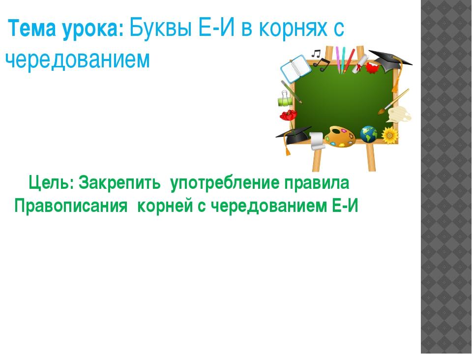 Цель: Закрепить употребление правила Правописания корней с чередованием Е-И Т...