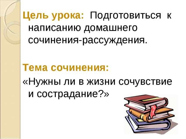 Цель урока: Подготовиться к написанию домашнего сочинения-рассуждения. Тема с...