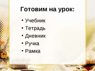 Готовим на урок: Учебник Тетрадь Дневник Ручка Рамка