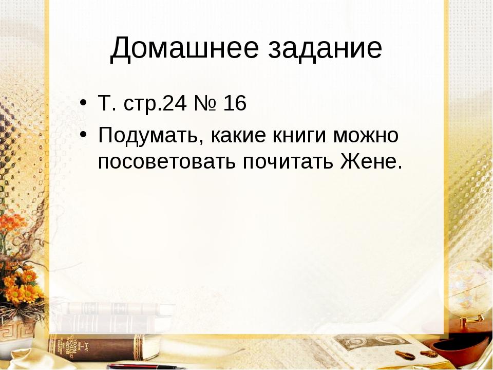 Домашнее задание Т. стр.24 № 16 Подумать, какие книги можно посоветовать почи...