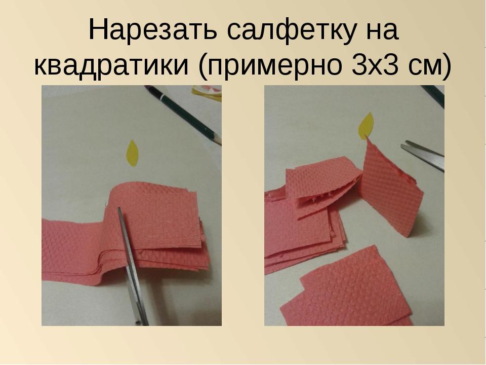 Нарезать салфетку на квадратики (примерно 3х3 см)