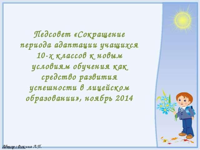 Автор : Фокина Л.П. Педсовет «Сокращение периода адаптации учащихся 10-х клас...