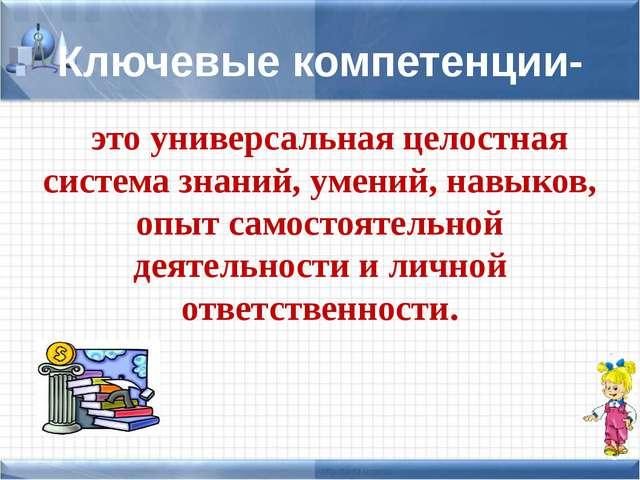 Ключевые компетенции- это универсальная целостная система знаний, умений, нав...
