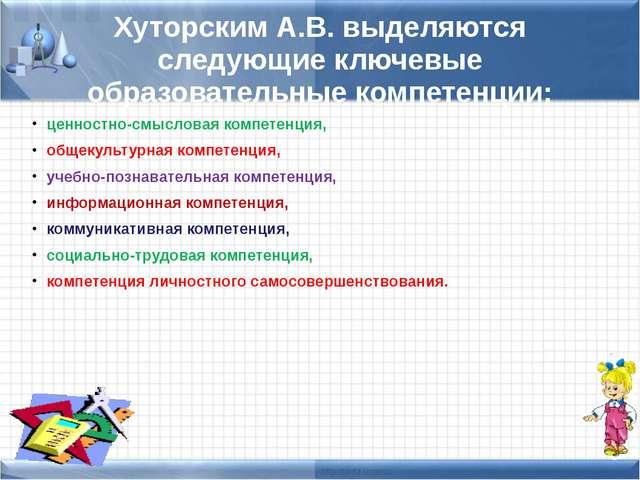 Хуторским А.В. выделяются следующие ключевые образовательные компетенции: цен...