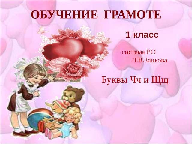 ОБУЧЕНИЕ ГРАМОТЕ 1 класс система РО Л.В.Занкова Буквы Чч и Щщ