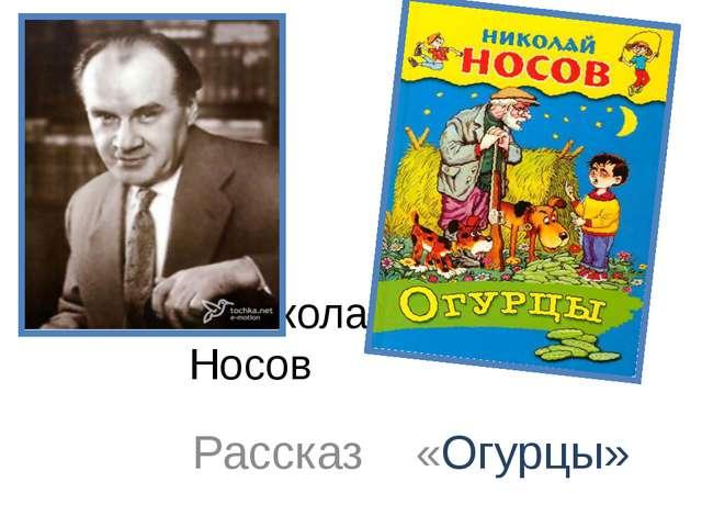 Николай Николаевич Носов Рассказ «Огурцы»