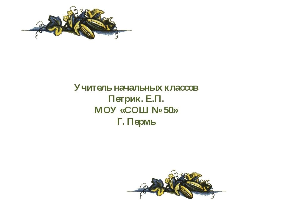 Учитель начальных классов Петрик. Е.П. МОУ «СОШ № 50» Г. Пермь