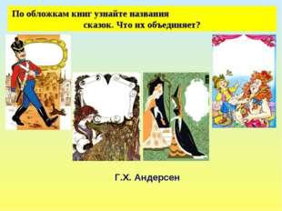 По обложкам книг узнайте названия сказок. Что их объединяет? Г.Х. Андерсен