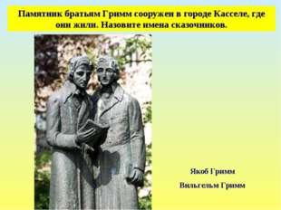 Памятник братьям Гримм сооружен в городе Касселе, где они жили. Назовите имен