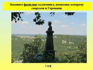 Назовите фамилию сказочника, памятник которому сооружен в Германии. Гауф