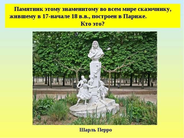 Памятник этому знаменитому во всем мире сказочнику, жившему в 17-начале 18 в....
