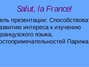 Salut, la France! Цель презентации: Способствовать развитию интереса к изучен