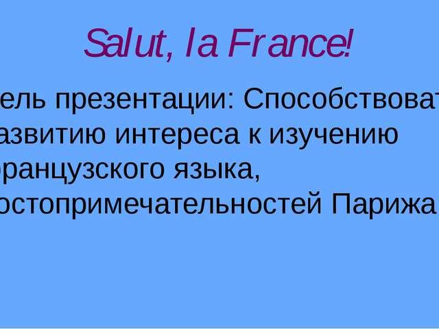 Salut, la France! Цель презентации: Способствовать развитию интереса к изучен...