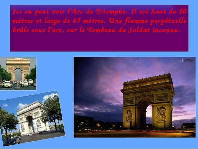 Ici on peut voir l'Arc de Triomphe. Il est haut de 50 mètres et large de 45 m...
