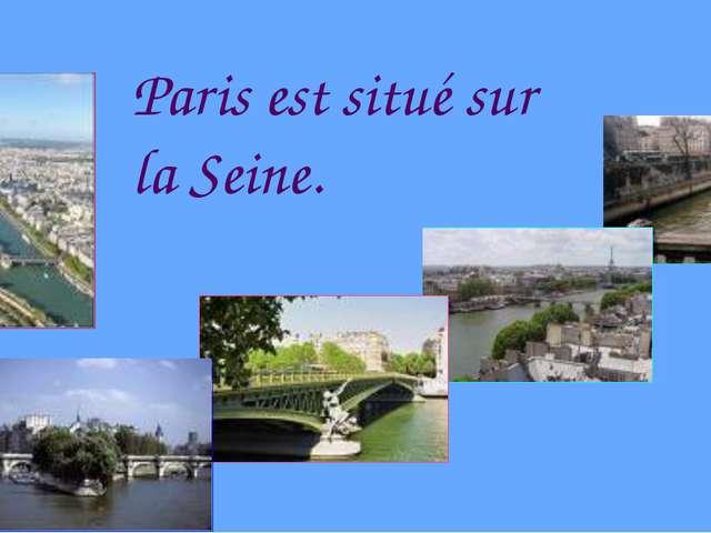 Paris est situé sur la Seine.