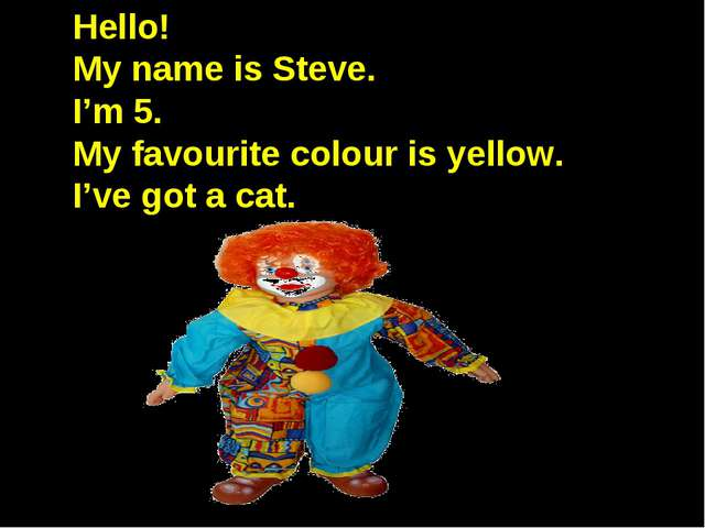 Hello! My name is Steve. I'm 5. My favourite colour is yellow. I've got a cat.