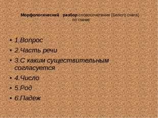 Морфологический разбор словосочетания (Белого снега) по схеме 1.Вопрос 2.Част