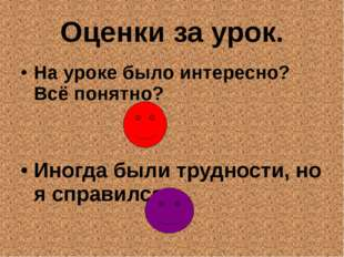 Оценки за урок. На уроке было интересно? Всё понятно? Иногда были трудности,