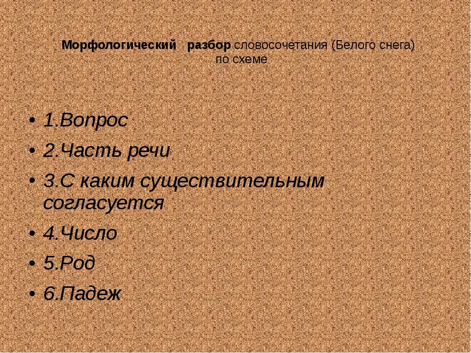 Морфологический разбор словосочетания (Белого снега) по схеме 1.Вопрос 2.Част...