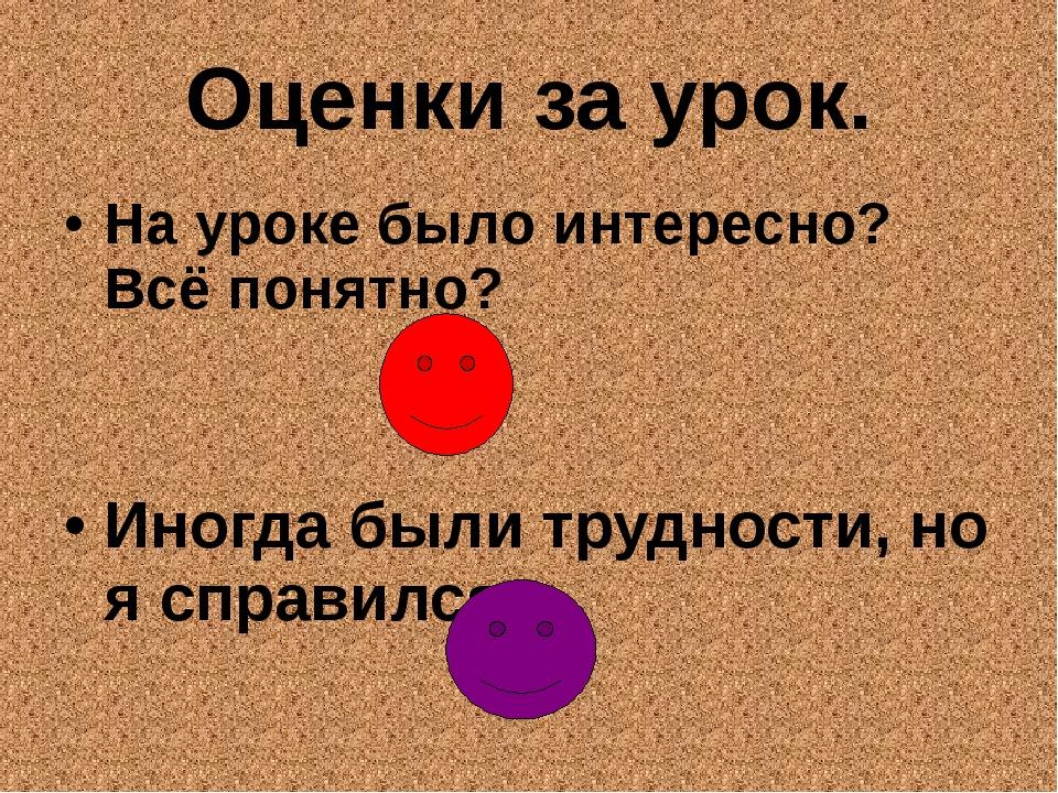 Оценки за урок. На уроке было интересно? Всё понятно? Иногда были трудности,...