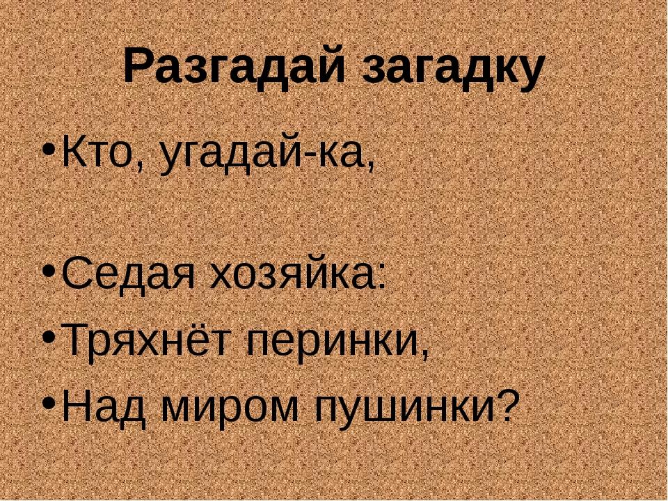 Разгадай загадку Кто, угадай-ка, Седая хозяйка: Тряхнёт перинки, Над миром пу...