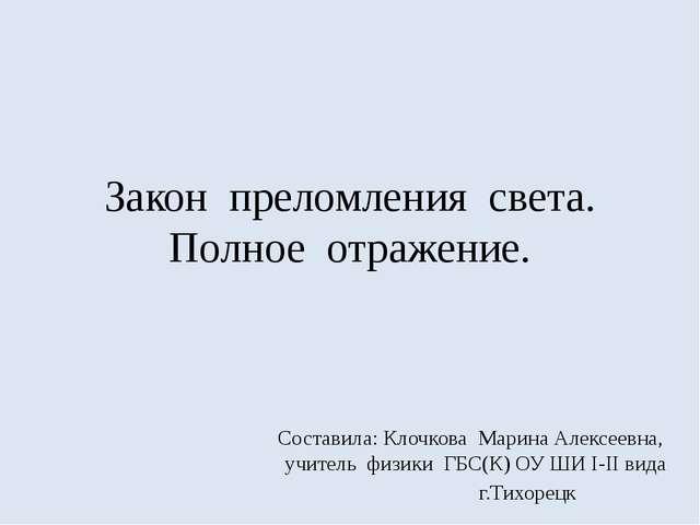 Закон преломления света. Полное отражение. Составила: Клочкова Марина Алексее...