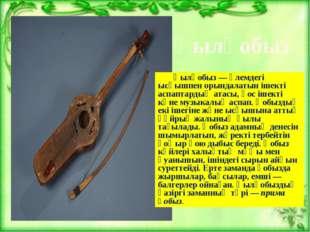 Қылқобыз — әлемдегі ысқышпен орындалатын ішекті аспаптардың атасы, қос ішект