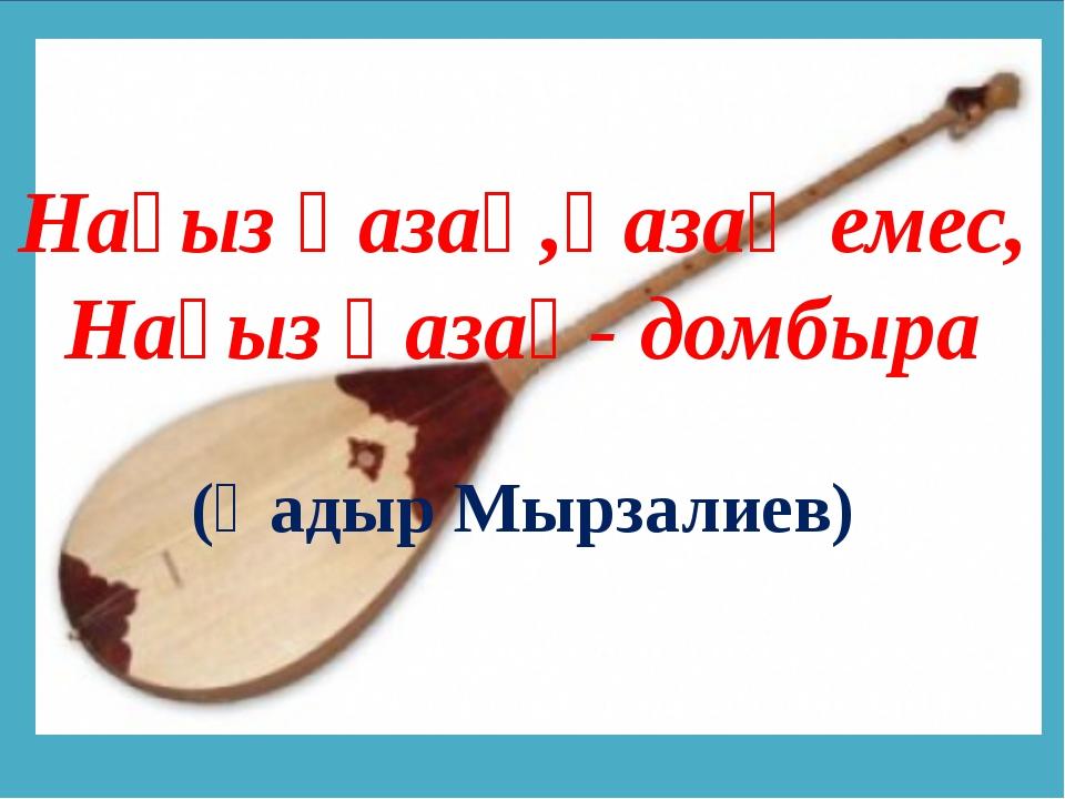 Нағыз қазақ,қазақ емес, Нағыз қазақ- домбыра (Қадыр Мырзалиев)