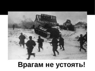Врагам не устоять!