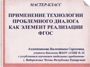 Ахметзянова Валентина Сергеевна, учитель биологии МАОУ «СОШ № 35 с углубленны