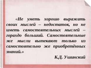 «Не уметь хорошо выражать своих мыслей – недостаток, но не иметь самостоятел