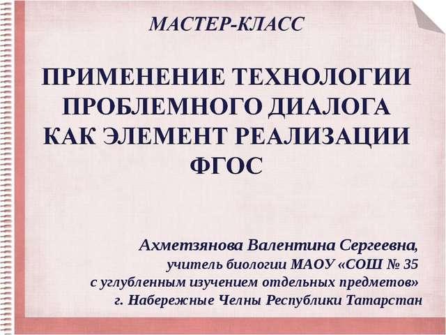 Ахметзянова Валентина Сергеевна, учитель биологии МАОУ «СОШ № 35 с углубленны...