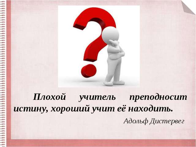 Плохой учитель преподносит истину, хороший учит её находить. Адольф Дистервег