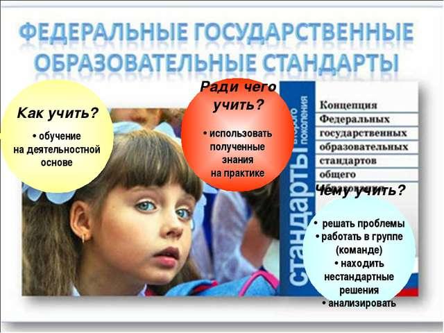 Как учить? обучение на деятельностной основе Ради чего учить? использовать по...