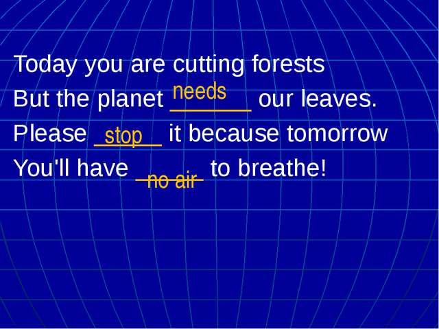 Today you are cutting forests But the planet ______ our leaves. Please _____...