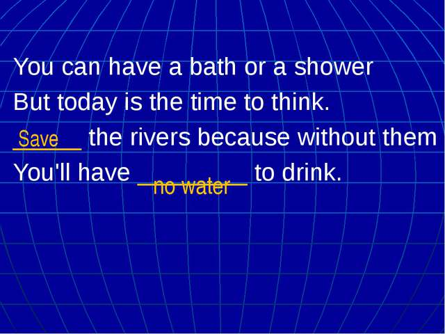 You can have a bath or a shower But today is the time to think. _____ the riv...