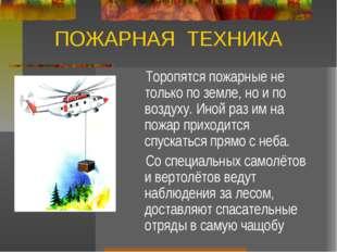 ПОЖАРНАЯ ТЕХНИКА Торопятся пожарные не только по земле, но и по воздуху. Иной