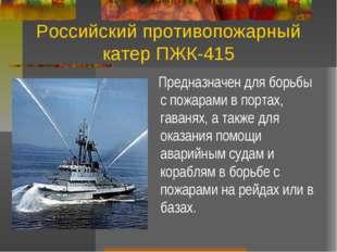 Российский противопожарный катер ПЖК-415 Предназначен для борьбы с пожарами в