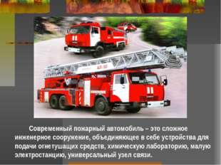 Современный пожарный автомобиль – это сложное инженерное сооружение, объедин