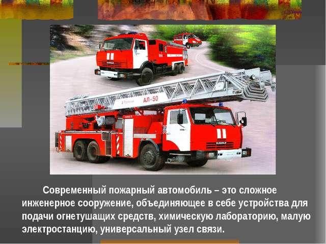 Современный пожарный автомобиль – это сложное инженерное сооружение, объедин...