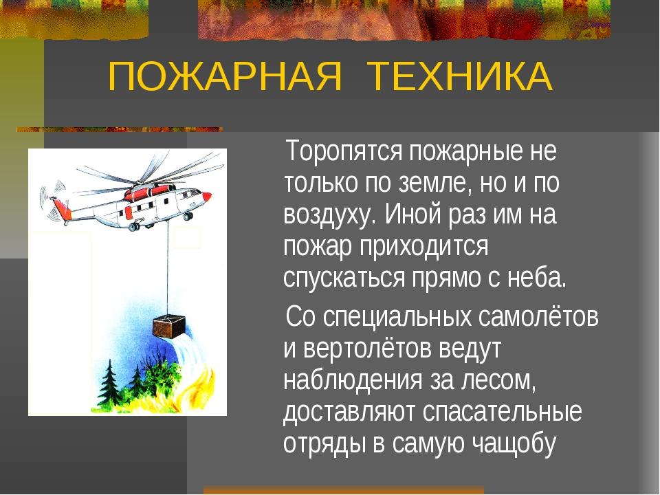 ПОЖАРНАЯ ТЕХНИКА Торопятся пожарные не только по земле, но и по воздуху. Иной...