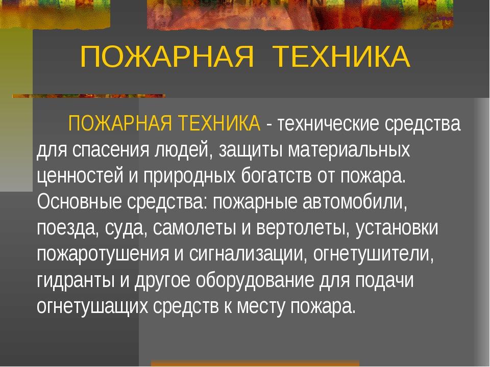 ПОЖАРНАЯ ТЕХНИКА ПОЖАРНАЯ ТЕХНИКА - технические средства для спасения людей,...