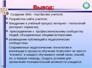 * Вывод: Создание Web - портфолио учителя; Разработка сайта учителя; Внедрени