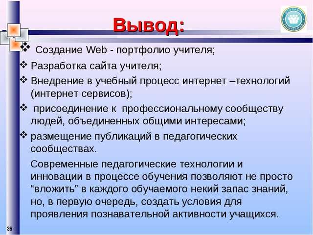 * Вывод: Создание Web - портфолио учителя; Разработка сайта учителя; Внедрени...