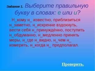 Задание 1. Выберите правильную букву в словах: е или и? Н_кому н_ известно, п
