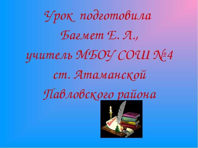 Урок подготовила Багмет Е. Л., учитель МБОУ СОШ № 4 ст. Атаманской Павловског...