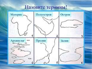 Назовите термины! Материк Полуостров Остров Архипелаг Пролив Залив
