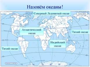Назовём океаны! Северный Ледовитый океан Тихий океан Тихий океан Индийский ок