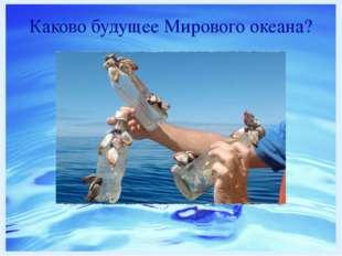 Каково будущее Мирового океана? http://www.dailygalaxy.com/.a/6a00d8341bf7f75