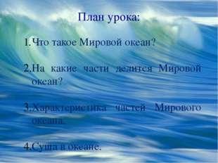 План урока: Что такое Мировой океан? На какие части делится Мировой океан? Ха